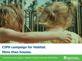 CIPH campaign for Habitat.  More  than houses.