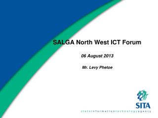 SALGA North West ICT Forum 06 August 2013 Mr. Levy Phetoe