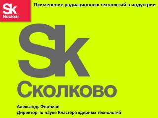 Александр  Фертман Директор по науке Кластера ядерных технологий