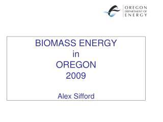 BIOMASS ENERGY in OREGON 2009  Alex Sifford