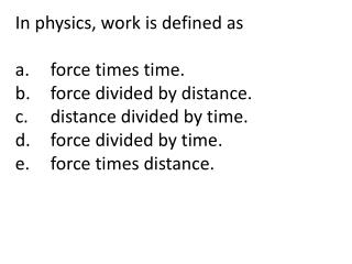 In physics, work is defined as  a.	force times time.	 b.	force divided by distance.
