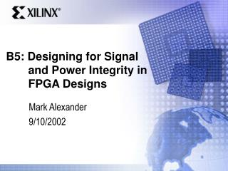 B5: Designing for Signal        and Power Integrity in        FPGA Designs