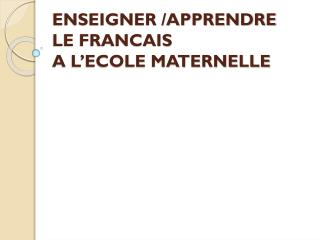 ENSEIGNER /APPRENDRE  LE FRANCAIS A L'ECOLE MATERNELLE