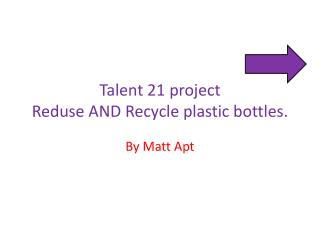 Talent 21 project Reduse  AND Recycle plastic bottles.