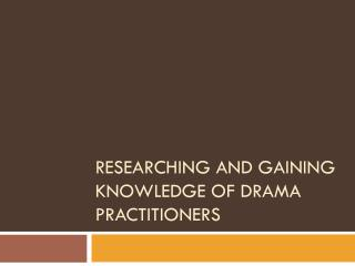 Researching and gaining knowledge of Drama Practitioners