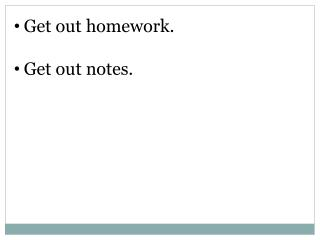 Get out homework. Get out notes.