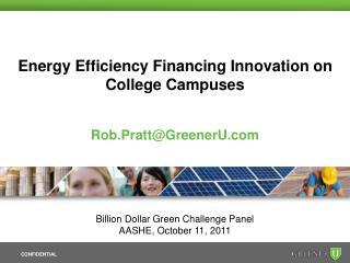 Energy Efficiency Financing Innovation on College Campuses Rob.Pratt@GreenerU.com