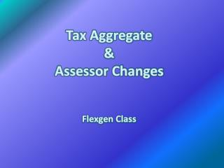Tax Aggregate & Assessor Changes Flexgen  Class