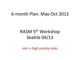 6 -month  Plan: May- Oct 2013 RASM  5 th  Workshop Seattle  04/13 red == high priority tasks