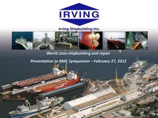 World class shipbuilding and repair Presentation to RMC Symposium – February 27, 2012