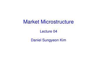 Market Microstructure Lecture 04 Daniel Sungyeon Kim