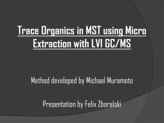 Trace  Organics in MST using Micro Extraction with LVI  GC/MS Method developed by Michael Muramoto