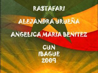 RASTAFARI ALEJANDRA URUEÑA ANGELICA MARIA BENITEZ CUN IBAGUE  2009