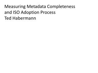 Measuring Metadata Completeness and  ISO  Adoption Process Ted Habermann
