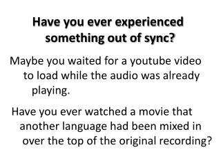 Have you ever experienced        something out of sync?
