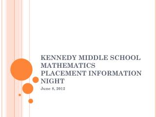 KENNEDY MIDDLE SCHOOL MATHEMATICS PLACEMENT INFORMATION NIGHT