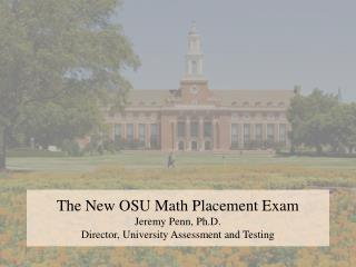 The New OSU Math Placement Exam Jeremy Penn , Ph.D. Director, University Assessment and Testing