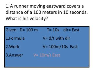 1. A runner moving eastward covers a distance of a 100 meters in 10 seconds. What is his velocity?