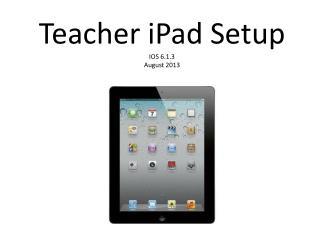 Teacher iPad Setup IOS 6.1.3 August 2013