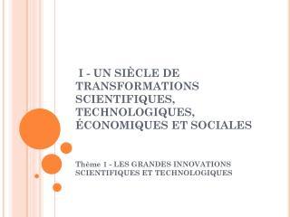 I - UN SIÈCLE DE TRANSFORMATIONS SCIENTIFIQUES, TECHNOLOGIQUES, ÉCONOMIQUES ET SOCIALES