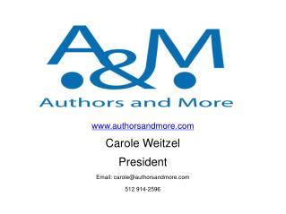 www.authorsandmore.com Carole  Weitzel President Email: carole@authorsandmore.com 512 914-2596