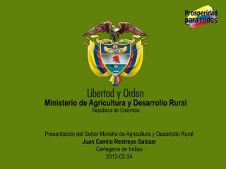 Presentación del Señor Ministro de Agricultura y Desarrollo Rural   Juan Camilo Restrepo Salazar