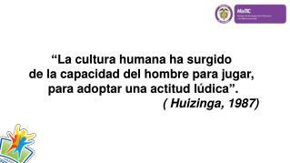 """""""La cultura humana ha surgido  de  la capacidad del hombre para jugar,"""