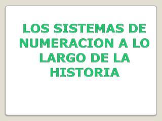 LOS SISTEMAS DE NUMERACION A LO LARGO DE LA HISTORIA