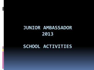 Junior  Ambassador  2013 SCHOOL ACTIVITIES