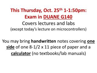 This Thursday, Oct. 25 th  1-1:50pm: Exam in  DUANE G140 Covers lectures and labs