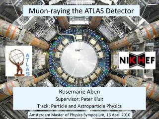Rosemarie Aben Supervisor: Peter Kluit  Track: Particle and Astroparticle Physics