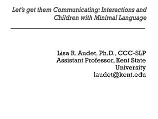 Lisa R.  Audet , Ph.D., CCC-SLP Assistant Professor, Kent State University laudet@kent.edu