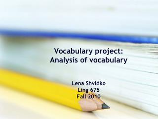 Vocabulary project: Analysis of vocabulary  Lena Shvidko  Ling 675 Fall 2010