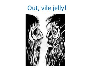 Out, vile jelly!