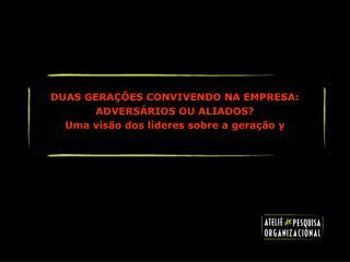 DUAS GERA  ES CONVIVENDO NA EMPRESA: ADVERS RIOS OU ALIADOS Uma vis o dos l deres sobre a gera  o y