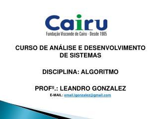 CURSO  DE ANÁLISE E DESENVOLVIMENTO DE SISTEMAS DISCIPLINA: ALGORITMO PROFº .: LEANDRO GONZALEZ