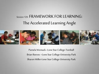 Session 129:   FRAMEWORK FOR LEARNING: The Accelerated Learning Angle
