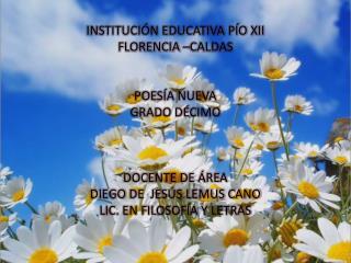 INSTITUCIÓN EDUCATIVA PÍO XII FLORENCIA –CALDAS POESÍA NUEVA GRADO DÉCIMO DOCENTE DE ÁREA