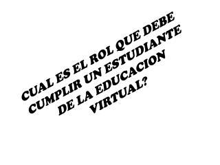 CUAL ES EL ROL QUE DEBE  CUMPLIR  UN ESTUDIANTE DE LA EDUCACION VIRTUAL?