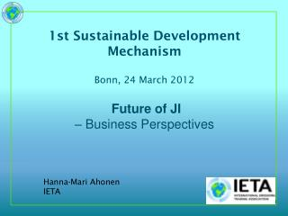1st Sustainable Development Mechanism Bonn, 24 March 2012  Future of JI – Business Perspectives