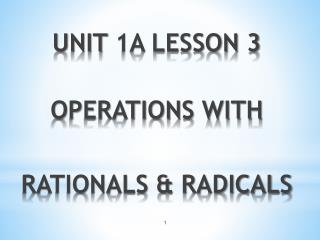 UNIT  1A LESSON 3  OPERATIONS WITH RATIONALS & RADICALS
