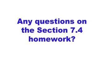 Any questions on  the Section  7.4  homework?