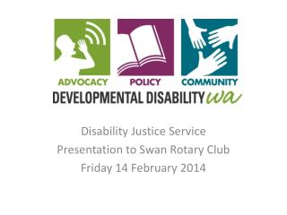 Disability Justice Service Presentation to Swan Rotary Club Friday 14 February 2014