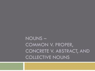Nouns – common v. proper, concrete v. abstract, and collective nouns