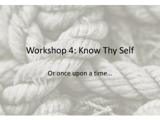 Workshop 4: Know Thy Self