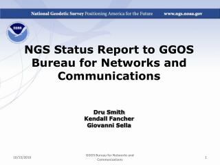 NGS Status Report to GGOS Bureau for Networks and Communications Dru  Smith Kendall  Fancher