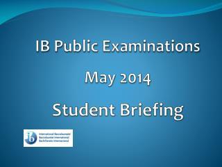 IB Public Examinations May 2014 Student Briefing