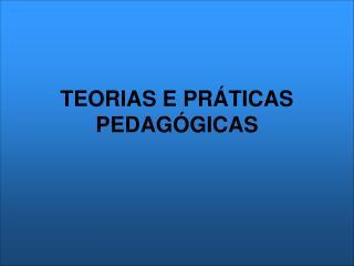 TEORIAS E PR TICAS PEDAG GICAS