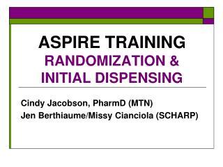ASPIRE TRAINING RANDOMIZATION & INITIAL DISPENSING