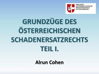 GRUNDZÜGE  DES ÖSTERREICHISCHEN  SCHADENERSATZRECHTS TEIL I. Alrun Cohen